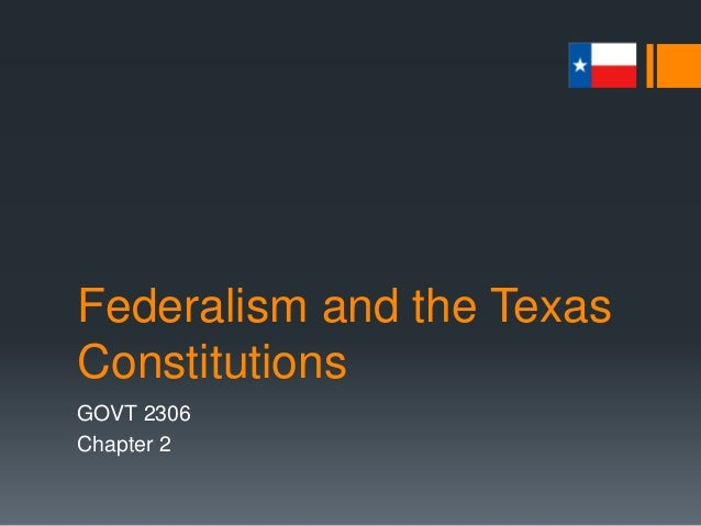 Federalism and the Texas Constitutions GOVT 2306 Chapter 2