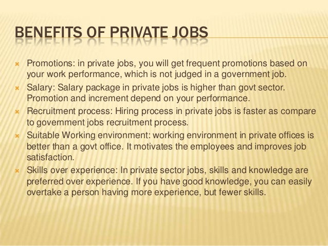 private job vs government job Since the beginning, government jobs in our country are the most sought-after jobs and most of the people preferred to take government jobs instead of putting in risk their career to a private job.