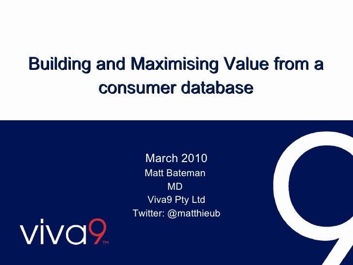 Building and Maximising Value from a consumer database March 2010 Matt Bateman  MD  Viva9 Pty Ltd Twitter: @matthieub