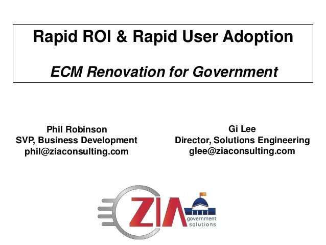 Rapid ROI & Rapid User Adoption ECM Renovation for Government Phil Robinson SVP, Business Development phil@ziaconsulting.c...