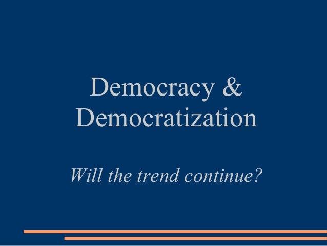 Democracy &DemocratizationWill the trend continue?