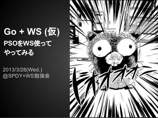 Go + WS (仮)PSOをWS使ってやってみる2013/3/28(Wed.)@SPDY+WS勉強会