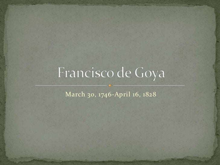 March 30, 1746-April 16, 1828<br />Francisco de Goya<br />