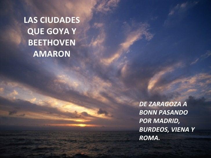 LAS CIUDADES QUE GOYA Y BEETHOVEN AMARON DE ZARAGOZA A BONN PASANDO POR MADRID, BURDEOS, VIENA Y ROMA.