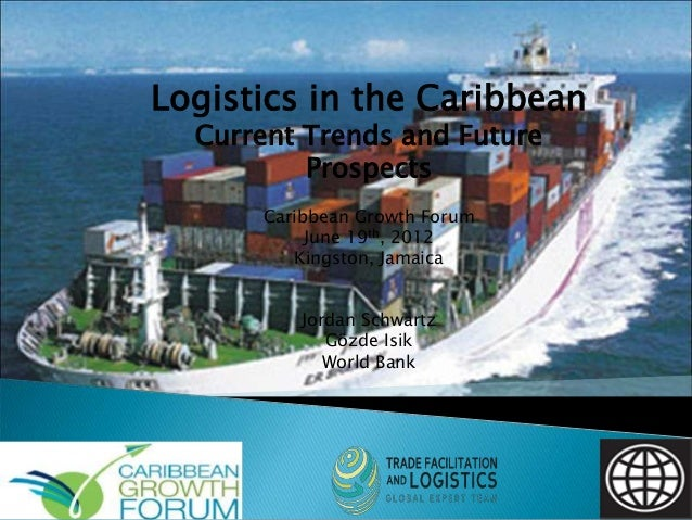 Logistics in the Caribbean Current Trends and Future Prospects Caribbean Growth Forum June 19th, 2012 Kingston, Jamaica Jo...