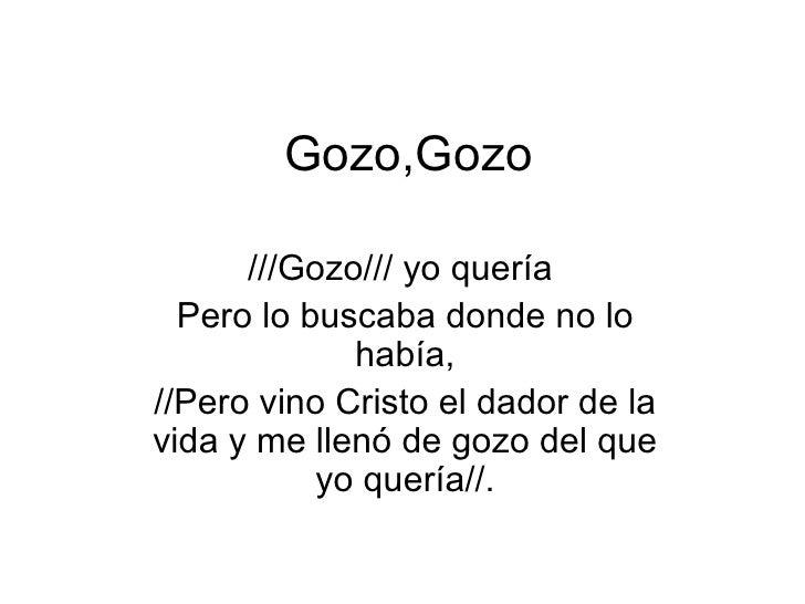 Gozo,Gozo ///Gozo/// yo quería  Pero lo buscaba donde no lo había, //Pero vino Cristo el dador de la vida y me llenó de go...