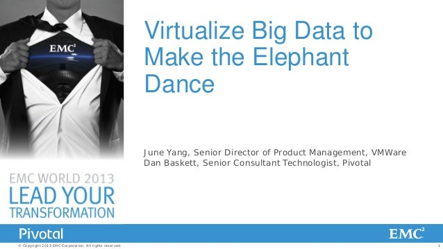 Virtualize Big Data to Make the Elephant Dance June Yang, Senior Director of Product Management, VMWare Dan Baskett, Senio...