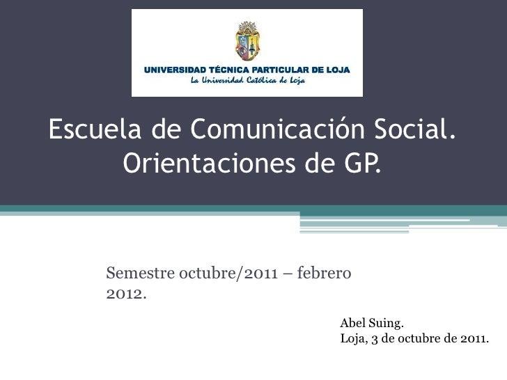 Escuela de Comunicación Social.Orientaciones de GP.<br />Semestre octubre/2011 – febrero 2012.<br />Abel Suing.<br />Loja,...