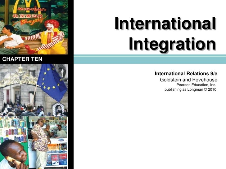 International Integration<br />CHAPTER TEN<br />International Relations 9/e<br />Goldstein and Pevehouse<br />Pearson Educ...