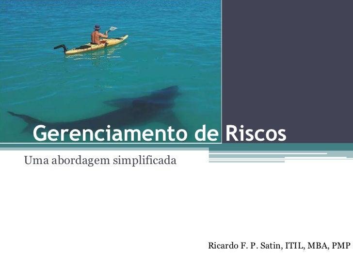 Gerenciamento de RiscosUma abordagem simplificada                             Ricardo F. P. Satin, ITIL, MBA, PMP