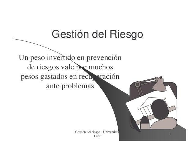 Gestión del riesgo - Universidad ORT 1 Gestión del RiesgoGestión del Riesgo Un peso invertido en prevención de riesgos val...