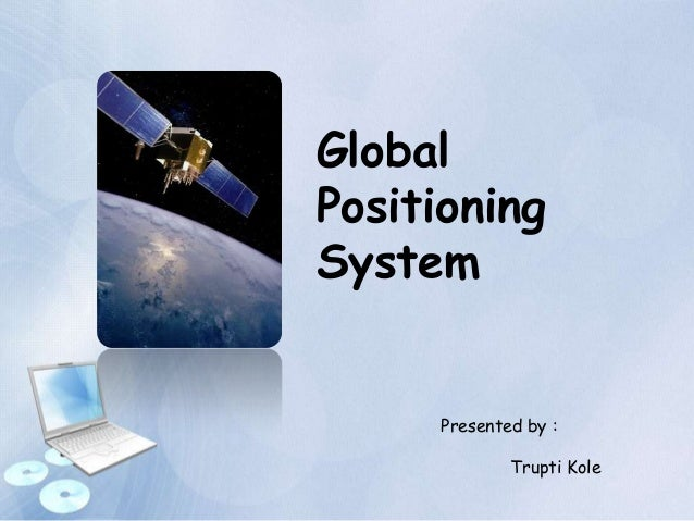Global Positioning System Presented by : Trupti Kole