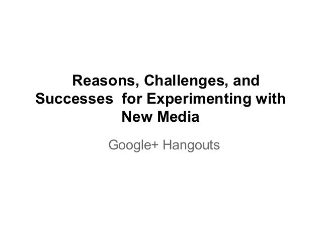 Reasons, Challenges, andSuccesses for Experimenting withNew MediaGoogle+ Hangouts