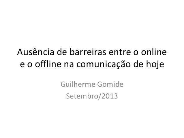 Ausência de barreiras entre o online e o offline na comunicação de hoje Guilherme Gomide Setembro/2013