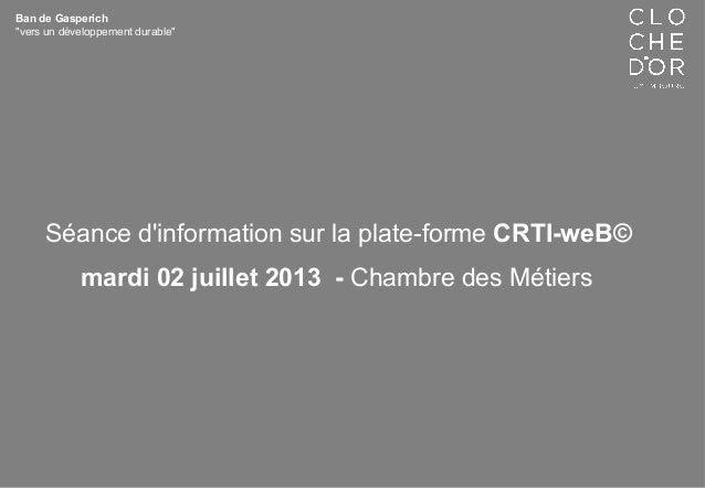 """Ban de Gasperich """"vers un développement durable"""" Séance d'information sur la plate-forme CRTI-weB© mardi 02 juillet 2013 -..."""