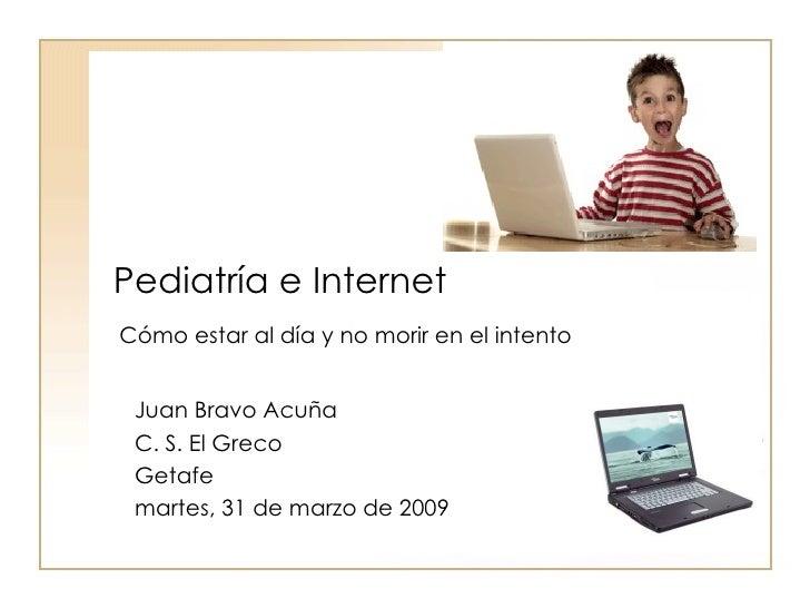 Pediatría e Internet Juan Bravo Acuña C. S. El Greco Getafe martes, 31 de marzo de 2009  Cómo estar al día y no morir en e...
