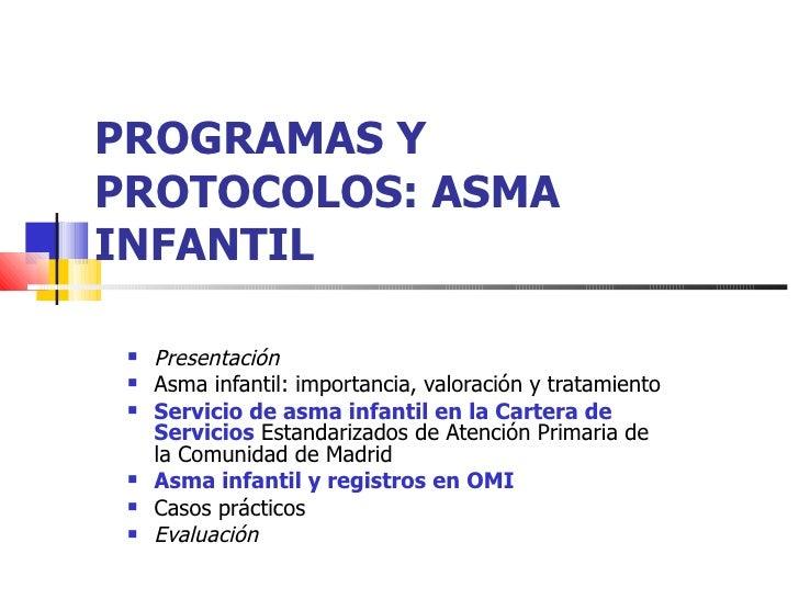 PROGRAMAS Y PROTOCOLOS: ASMA INFANTIL   <ul><li>Presentación  </li></ul><ul><li>Asma infantil: importancia, valoración y t...