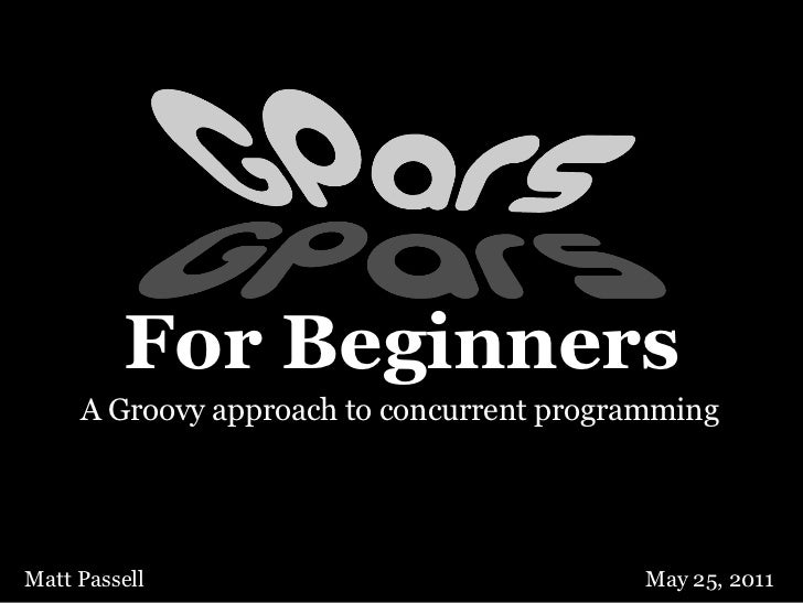 For Beginners     A Groovy approach to concurrent programmingMatt Passell                               May 25, 2011