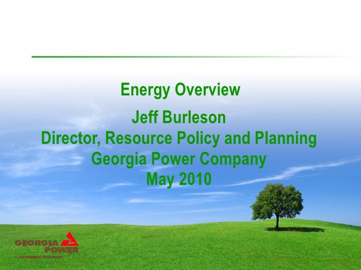 Energy Overview Jeff Burleson Director, Resource Policy and Planning Georgia Power Company May 2010