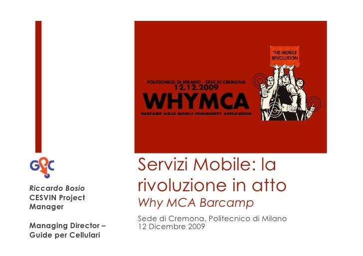 Servizi Mobile: la Riccardo Bosio        rivoluzione in atto CESVIN Project Manager               Why MCA Barcamp         ...