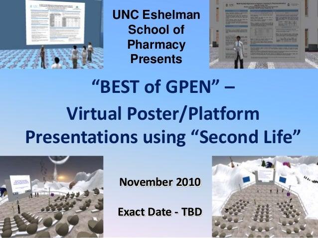 "November 2010 Exact Date - TBD ""BEST of GPEN"" – Virtual Poster/Platform Presentations using ""Second Life"" UNC Eshelman Sch..."