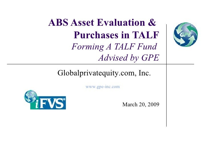 ABS Asset Evaluation &  Purchases in TALF Forming A TALF Fund  Advised by GPE March 20, 2009 Globalprivatequity.com, Inc. ...