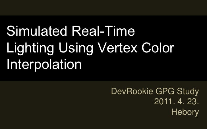 Simulated Real-Time Lighting Using Vertex Color Interpolation<br />DevRookie GPG Study<br />2011. 4. 23.<br />Hebory<br />