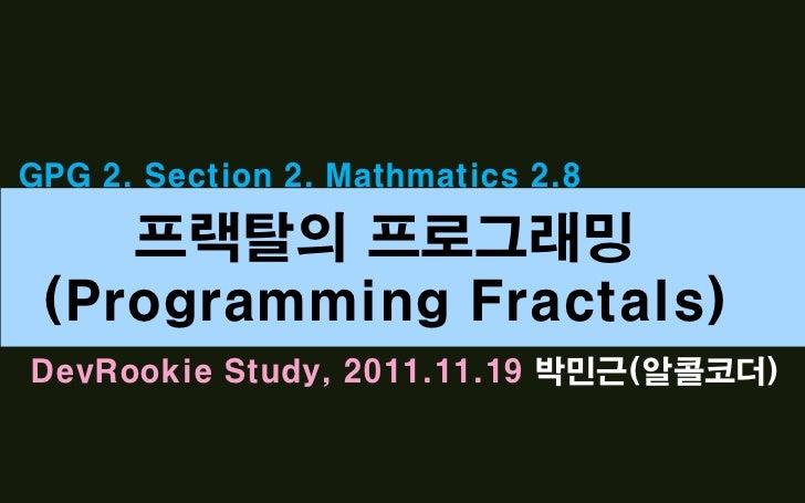 GPG 2. Section 2. Mathmatics 2.8    프랙탈의 프로그래밍 (Programming Fractals)DevRookie Study, 2011.11.19 박민근(알콜코더)