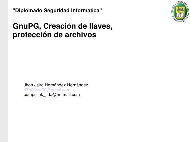 """""""Diplomado Seguridad Informatica""""GnuPG, Creación de llaves,protección de archivos    Jhon Jairo Hernández Hernández    d7n..."""