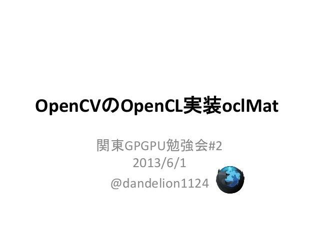 OpenCVのOpenCL実装oclMat関東GPGPU勉強会#22013/6/1@dandelion1124