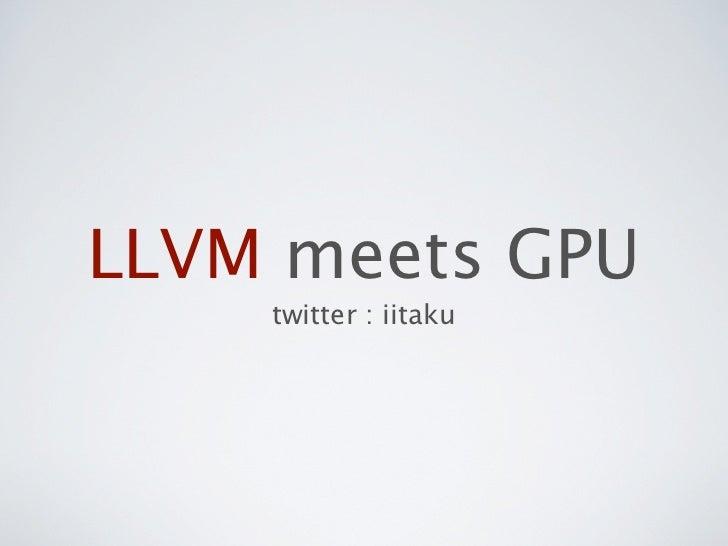 LLVM meets GPU    twitter : iitaku