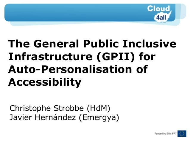 The General Public Inclusive Infrastructure (GPII) for Auto-Personalisation of Accessibility Christophe Strobbe (HdM) Javi...
