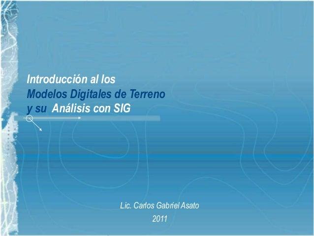 Introducción al los Modelos Digitales de Terreno y su Análisis con SIG Lic. Carlos Gabriel Asato 2011