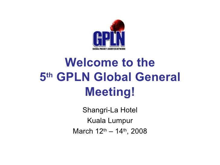 Welcome to the 5 th  GPLN Global General Meeting! Shangri-La Hotel Kuala Lumpur March 12 th  – 14 th , 2008