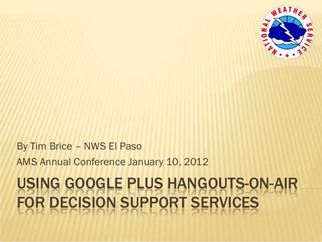By Tim Brice – NWS El PasoAMS Annual Conference January 10, 2012USING GOOGLE PLUS HANGOUTS-ON-AIRFOR DECISION SUPPORT SERV...