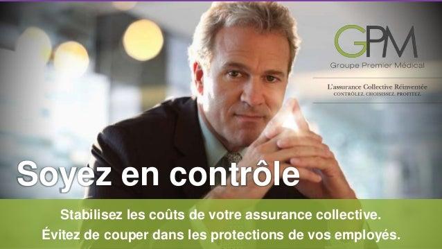 Soyez en contrôle  Stabilisez les coûts de votre assurance collective.  Évitez de couper dans les protections de vos emplo...