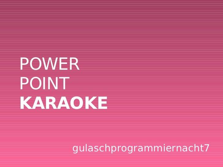 POWER POINT KARAOKE <ul><ul><li>gulaschprogrammiernacht7 </li></ul></ul>