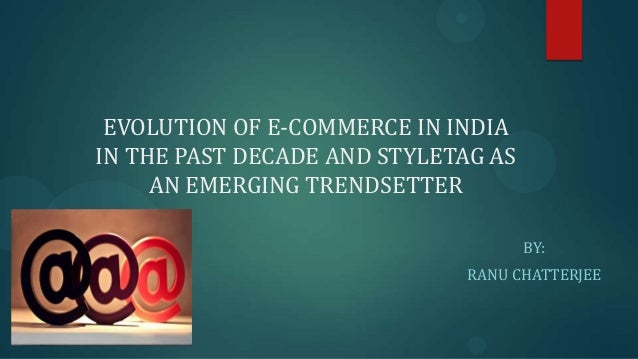 EVOLUTION OF E-COMMERCE IN INDIAIN THE PAST DECADE AND STYLETAG ASAN EMERGING TRENDSETTERBY:RANU CHATTERJEE