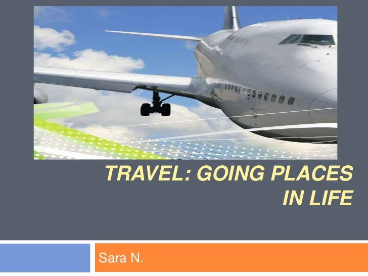 Travel: Going Places in life<br />Sara N. <br />