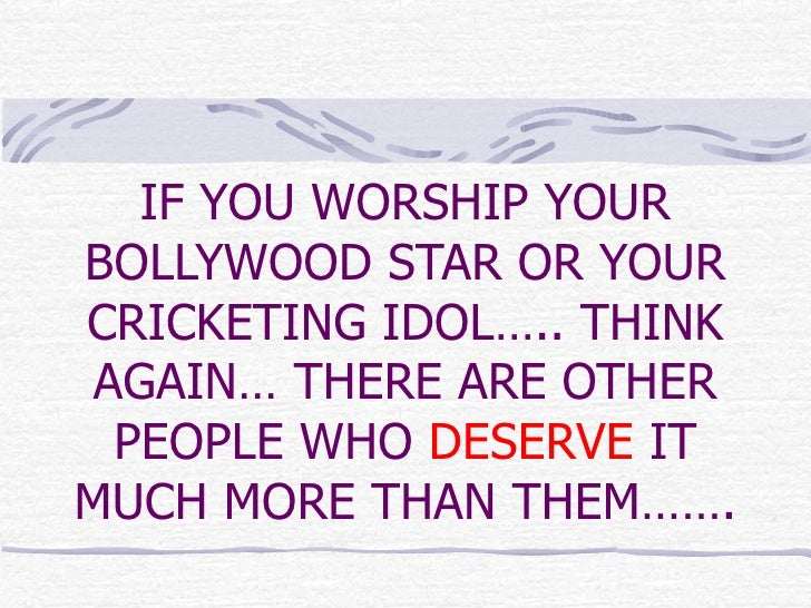 IF YOU WORSHIP YOUR BOLLYWOOD STAR OR YOUR CRICKETING IDOL….. THINK AGAIN… THERE ARE OTHER PEOPLE WHO  DESERVE  IT MUCH MO...