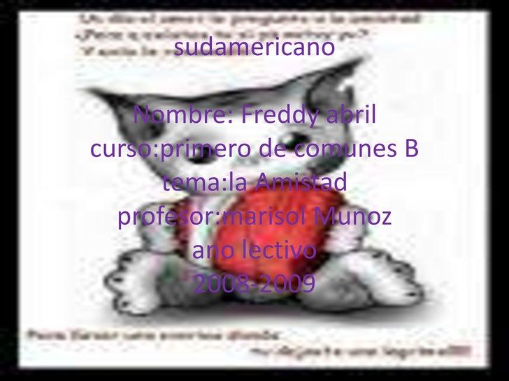 sudamericanoNombre: Freddy abrilcurso:primero de comunes Btema:la Amistadprofesor:marisol Munozano lectivo2008-2009<br />