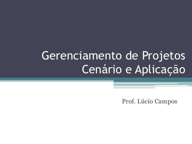Gerenciamento de Projetos       Cenário e Aplicação              Prof. Lúcio Campos