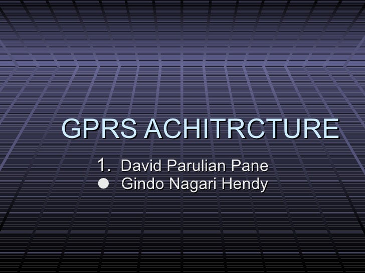 GPRS ACHITRCTURE <ul><li>David Parulian Pane </li></ul><ul><li>Gindo Nagari Hendy </li></ul>