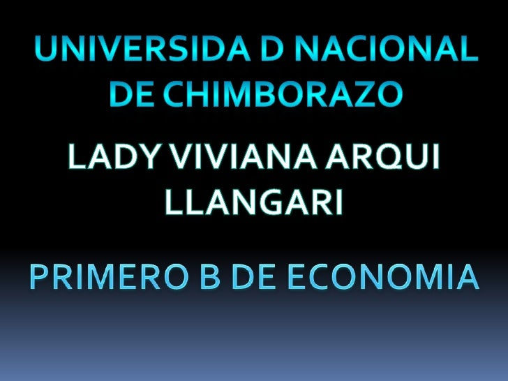 UNIVERSIDA D NACIONAL DE CHIMBORAZO <br />LADY VIVIANA ARQUI LLANGARI<br />PRIMERO B DE ECONOMIA<br />