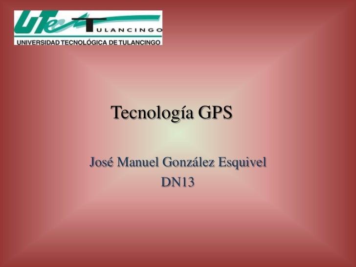Tecnología GPSJosé Manuel González Esquivel            DN13