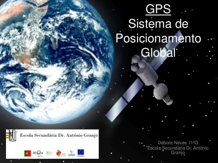 GPS  Sistema dePosicionamento    Global         Débora Neves 11ºG     Escola Secundária Dr. António               Granjo