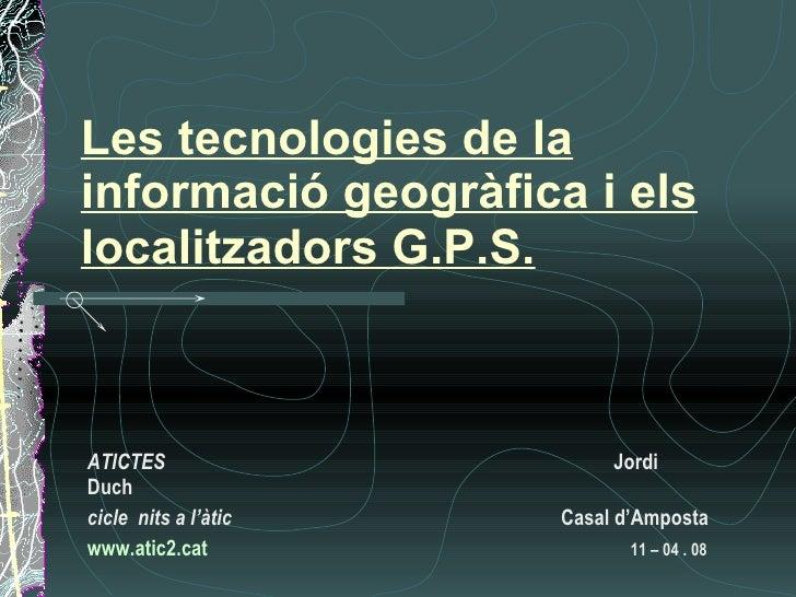 Les tecnologies de la informació geogràfica i els localitzadors G.P.S.   ATICTES  Jordi Duch cicle  nits a l'àtic       Ca...