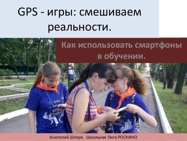 GPS - игры: смешиваемреальности.Как использовать смартфоныв обучении.Анатолий Шперх, Школьная Лига РОСНАНО