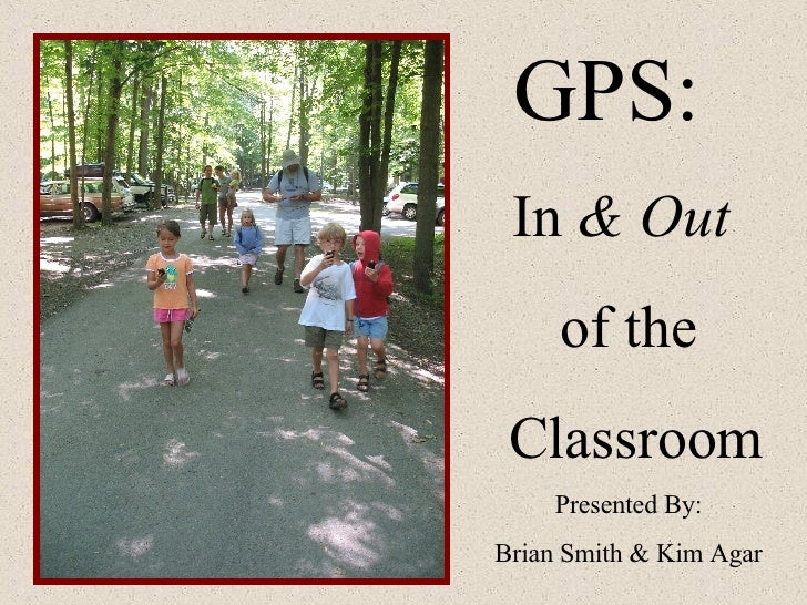 GPS:  In  & Out   of the Classroom Presented By: Brian Smith & Kim Agar
