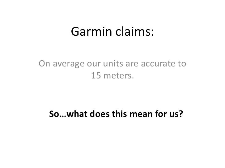 Garmin claims:On average our units are accurate to            15 meters.  So…what does this mean for us?